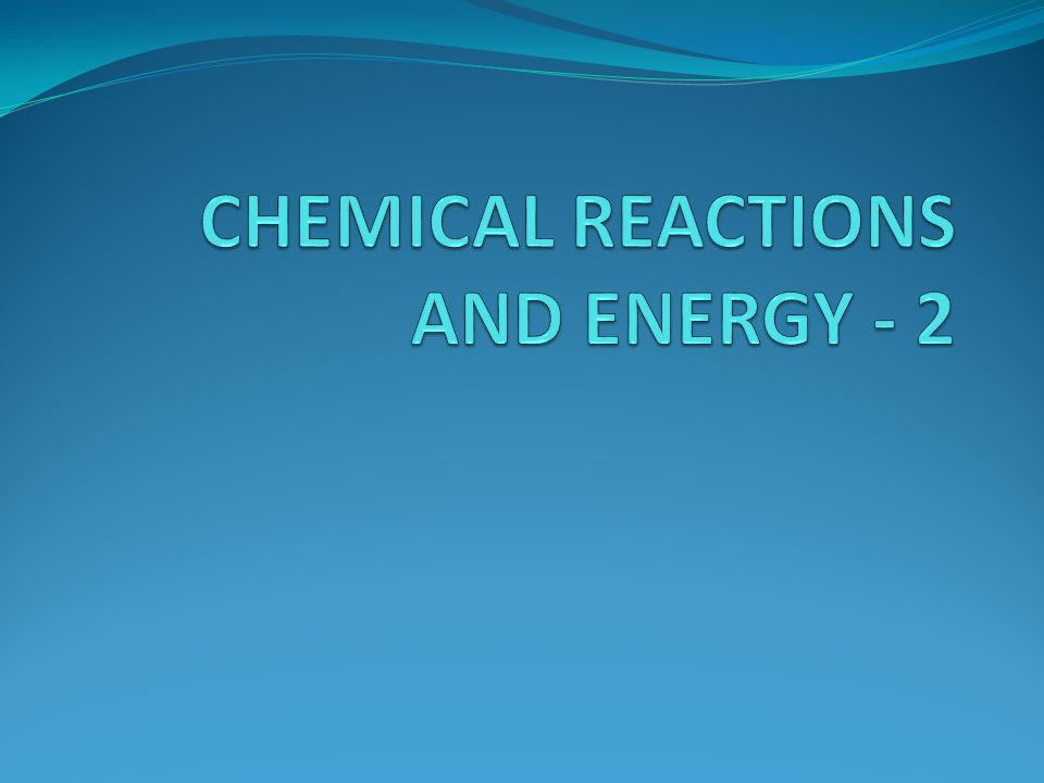 CHEMICAL REACTIONS AND ENERGY - 2