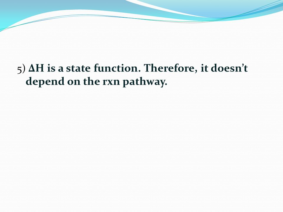 5) ΔH is a state function. Therefore, it doesn't depend on the rxn pathway.