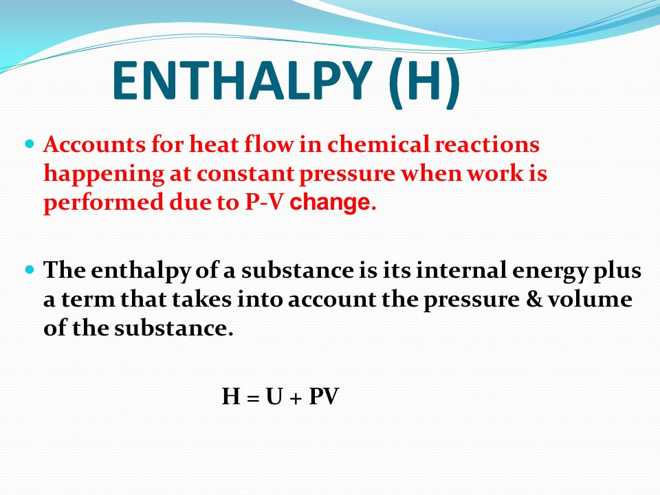 ENTHALPY (H) Accounts for heat flow in chemical reactions happening at constant pressure when work is performed due to P-V change.