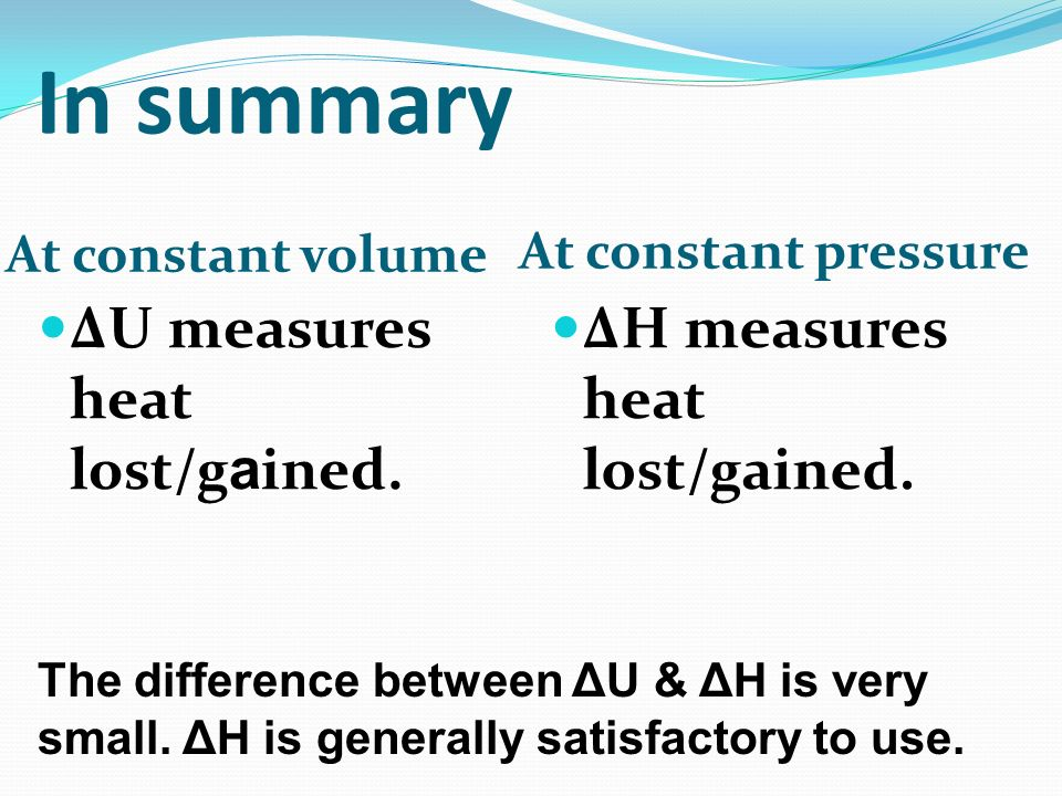 In summary ΔU measures heat lost/gained. ΔH measures heat lost/gained.