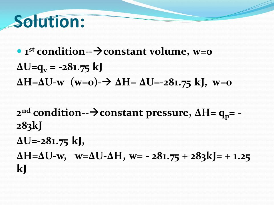 Solution: 1st condition--constant volume, w=0 ΔU=qv = kJ