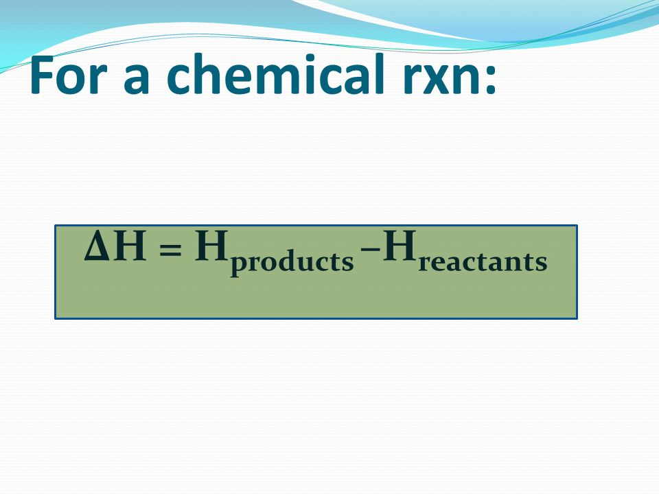 ΔH = Hproducts –Hreactants