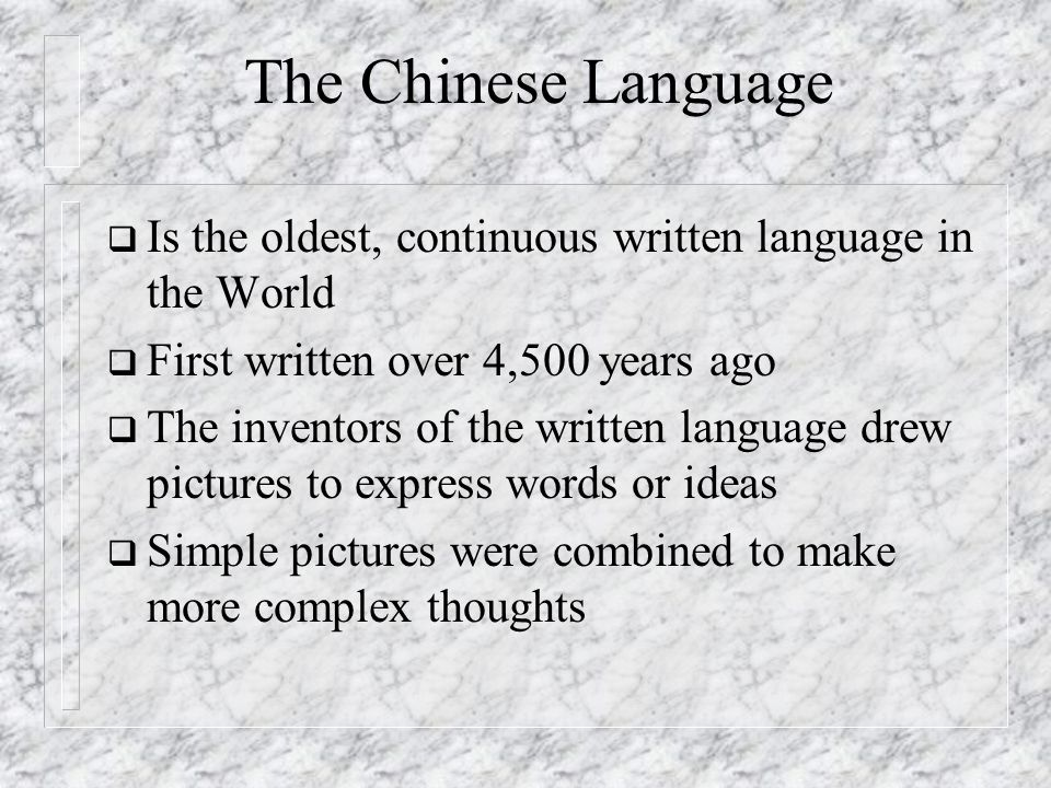 The Chinese Language Is the oldest, continuous written language in the World. First written over 4,500 years ago.