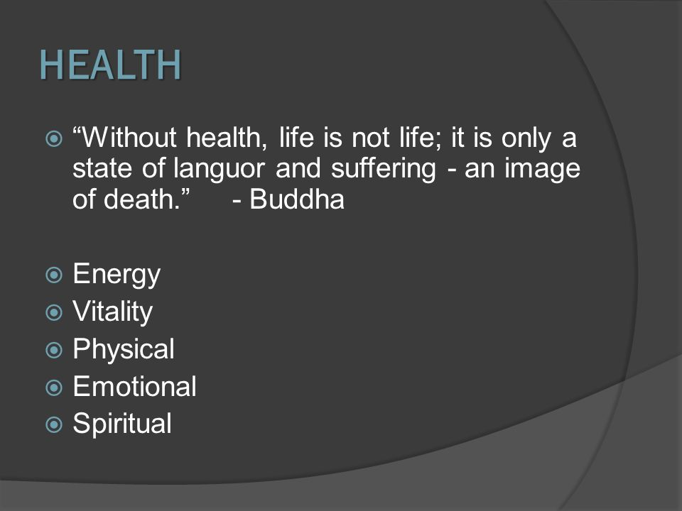 HEALTH Without health, life is not life; it is only a state of languor and suffering - an image of death. - Buddha.