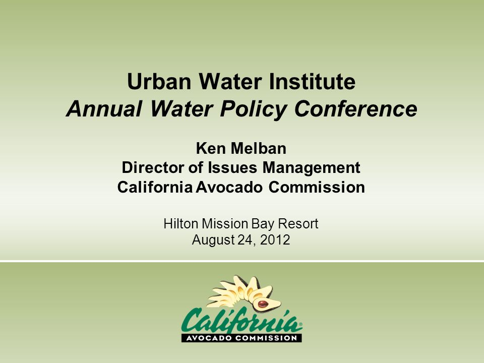 Urban Water Institute Annual Water Policy Conference Ken Melban Director of Issues Management California Avocado Commission Hilton Mission Bay Resort August 24, 2012