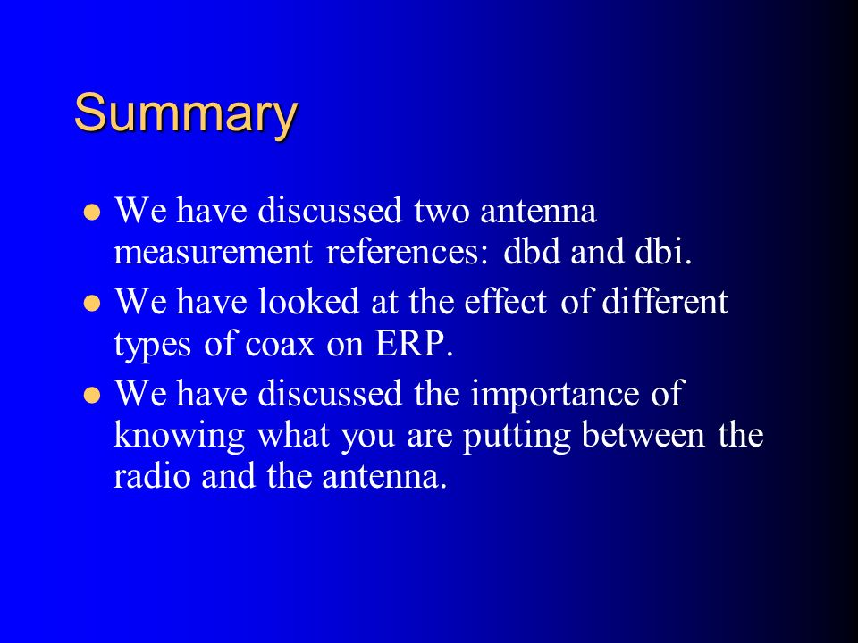 SummaryWe have discussed two antenna measurement references: dbd and dbi. We have looked at the effect of different types of coax on ERP.