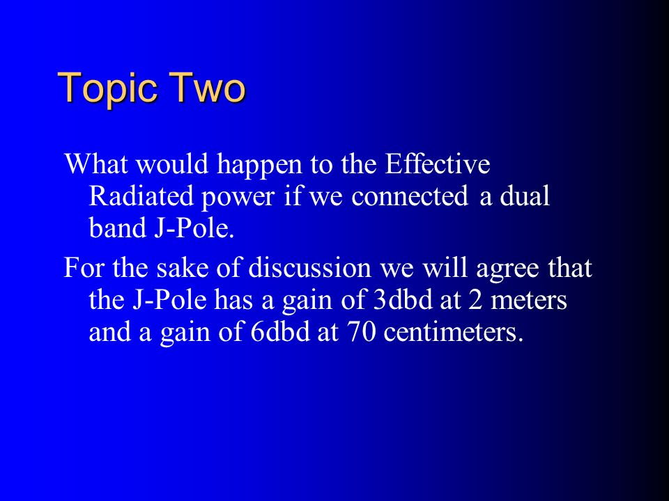 Topic Two What would happen to the Effective Radiated power if we connected a dual band J-Pole.