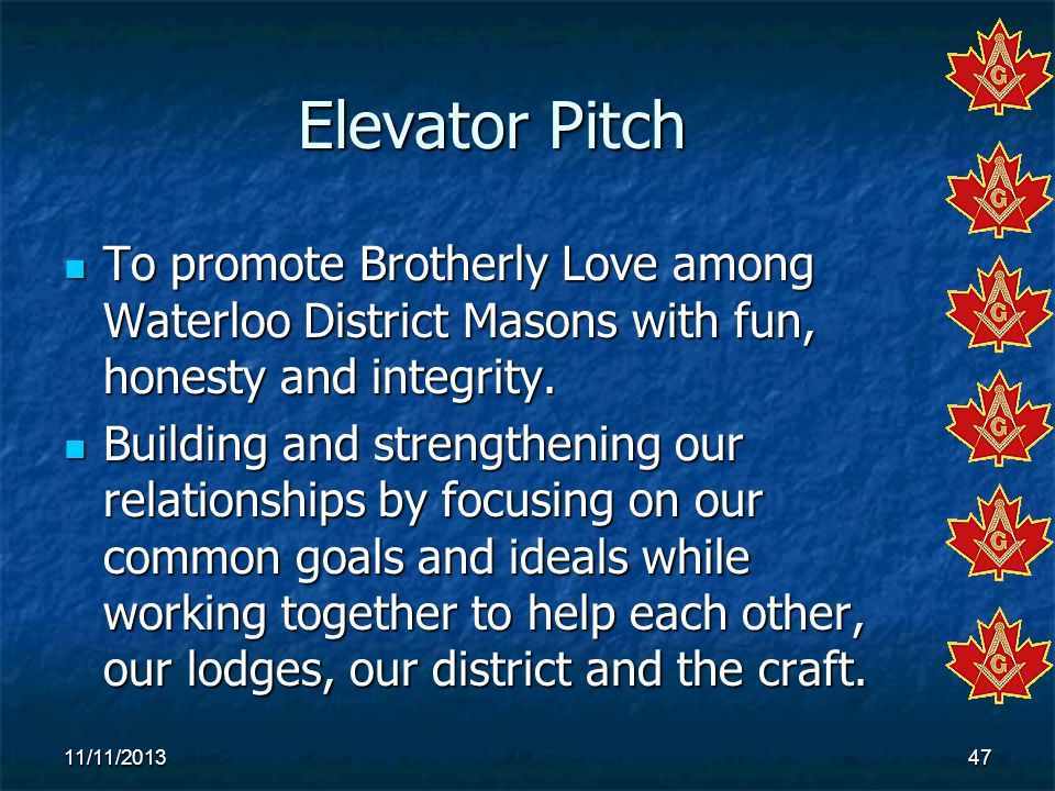 Elevator Pitch To promote Brotherly Love among Waterloo District Masons with fun, honesty and integrity.