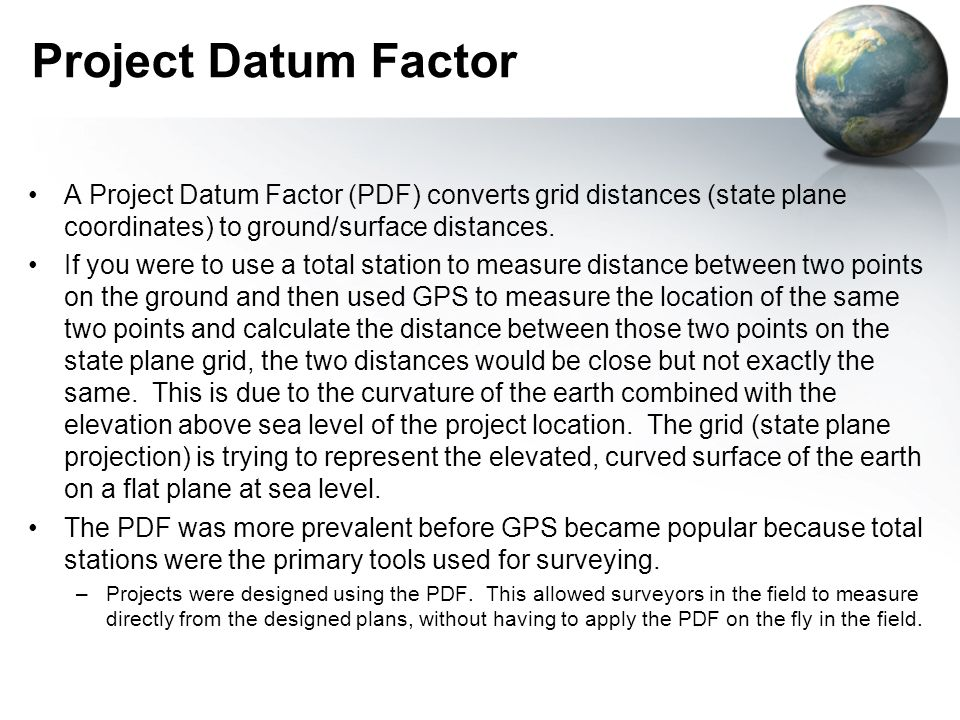 Project Datum FactorA Project Datum Factor (PDF) converts grid distances (state plane coordinates) to ground/surface distances.