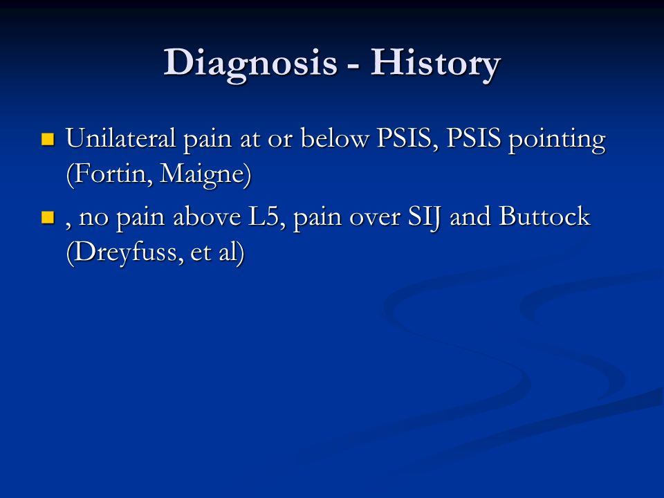 Diagnosis - HistoryUnilateral pain at or below PSIS, PSIS pointing (Fortin, Maigne) , no pain above L5, pain over SIJ and Buttock (Dreyfuss, et al)