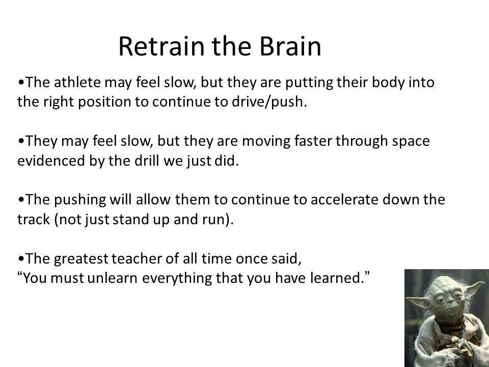 Retrain the Brain The athlete may feel slow, but they are putting their body into the right position to continue to drive/push.