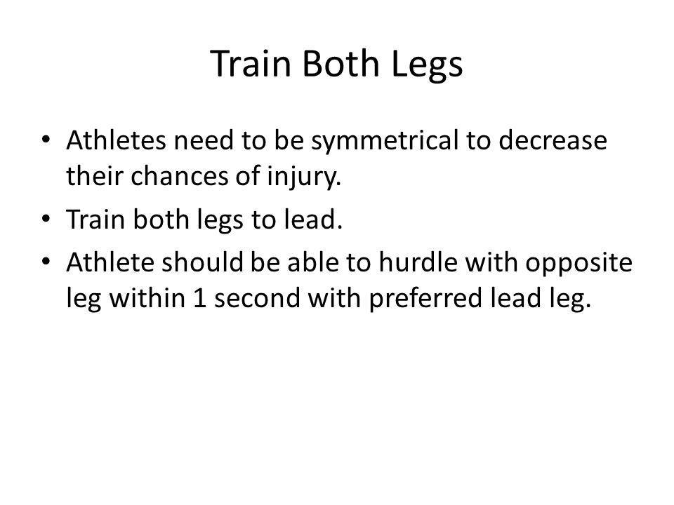 Train Both Legs Athletes need to be symmetrical to decrease their chances of injury. Train both legs to lead.