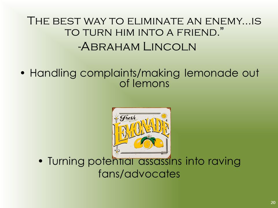 The best way to eliminate an enemy...is to turn him into a friend.