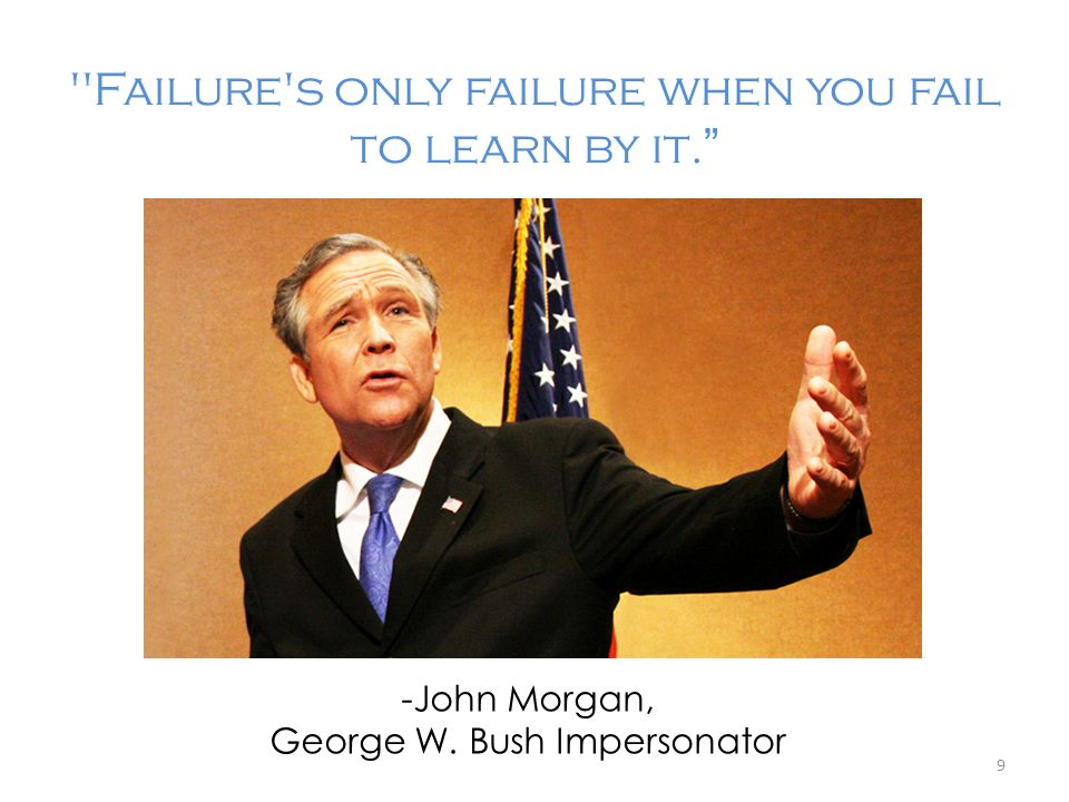 Failure s only failure when you fail to learn by it.