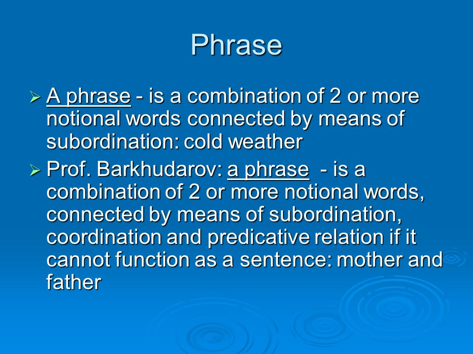 Phrase A phrase - is a combination of 2 or more notional words connected by means of subordination: cold weather.