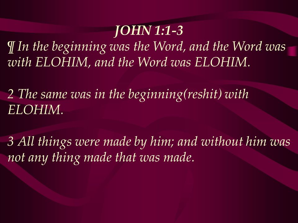 JOHN 1:1-3 ¶ In the beginning was the Word, and the Word was with ELOHIM, and the Word was ELOHIM.