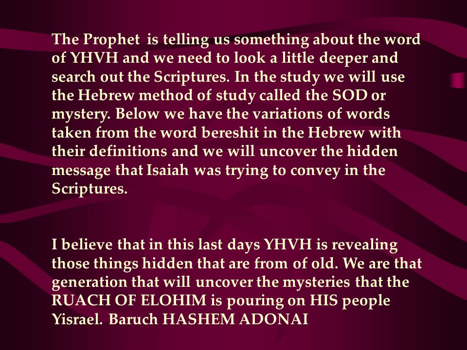 The Prophet is telling us something about the word of YHVH and we need to look a little deeper and search out the Scriptures. In the study we will use the Hebrew method of study called the SOD or mystery. Below we have the variations of words taken from the word bereshit in the Hebrew with their definitions and we will uncover the hidden message that Isaiah was trying to convey in the Scriptures.