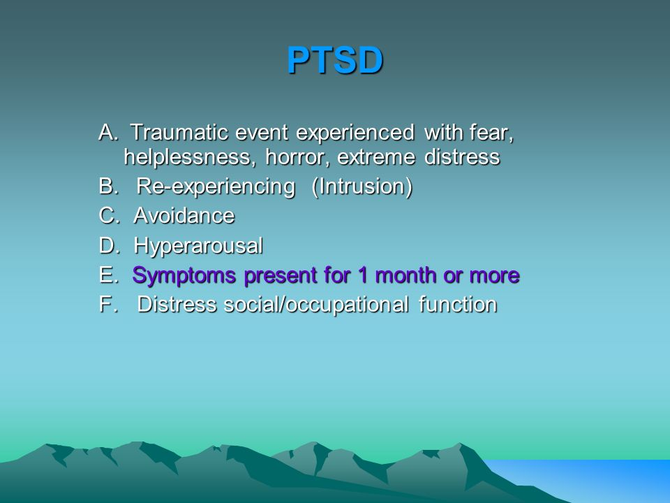 PTSD A. Traumatic event experienced with fear, helplessness, horror, extreme distress. B. Re-experiencing (Intrusion)
