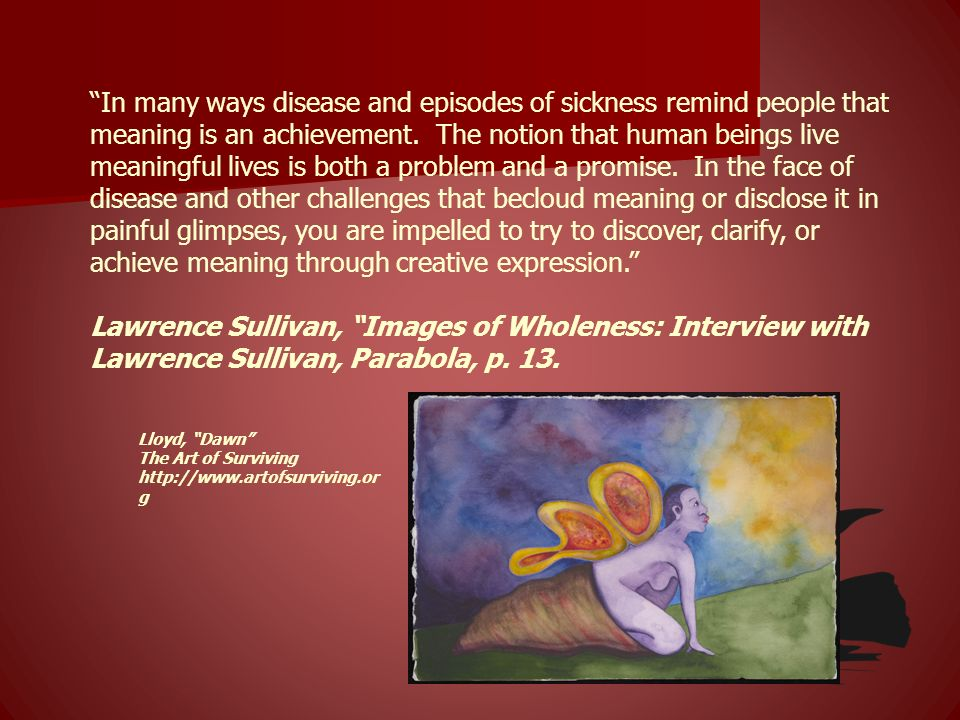 In many ways disease and episodes of sickness remind people that meaning is an achievement. The notion that human beings live meaningful lives is both a problem and a promise. In the face of disease and other challenges that becloud meaning or disclose it in painful glimpses, you are impelled to try to discover, clarify, or achieve meaning through creative expression.