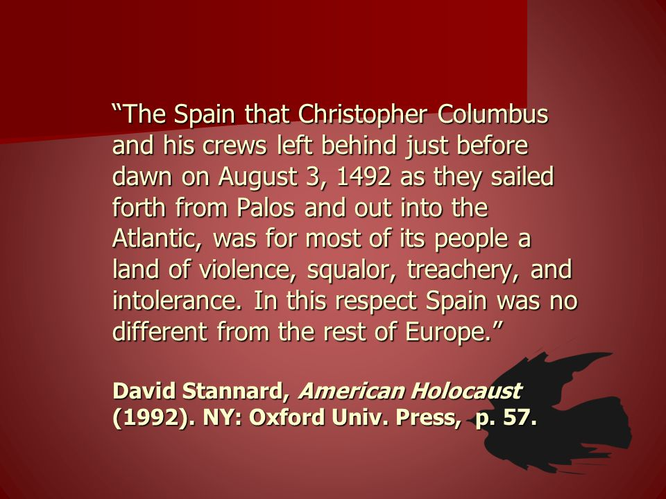 The Spain that Christopher Columbus and his crews left behind just before dawn on August 3, 1492 as they sailed forth from Palos and out into the Atlantic, was for most of its people a land of violence, squalor, treachery, and intolerance.