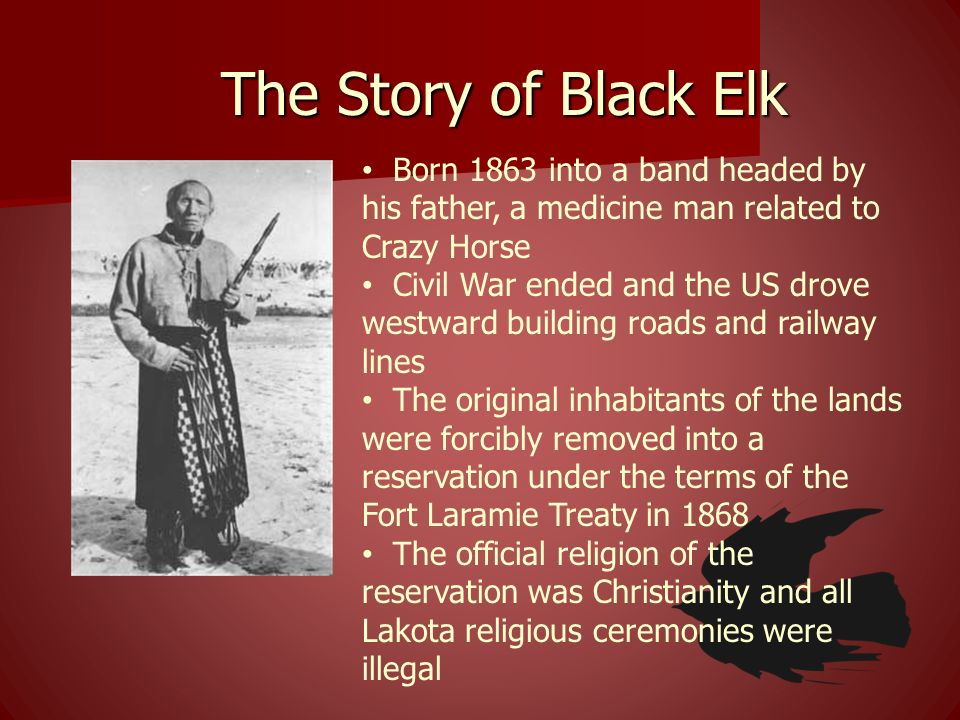 The Story of Black Elk Born 1863 into a band headed by his father, a medicine man related to Crazy Horse.