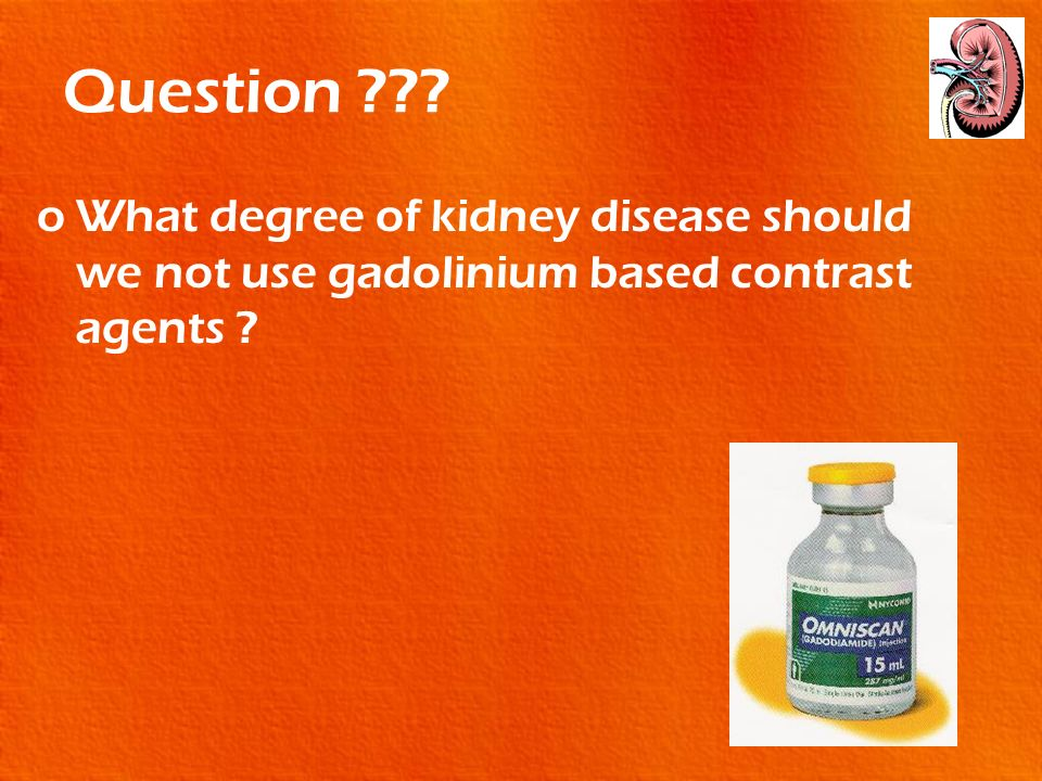 Question What degree of kidney disease should we not use gadolinium based contrast agents