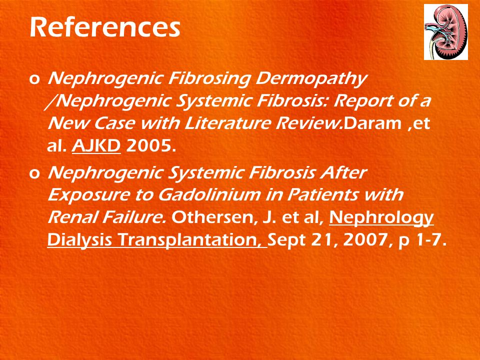 References Nephrogenic Fibrosing Dermopathy /Nephrogenic Systemic Fibrosis: Report of a New Case with Literature Review.Daram ,et al. AJKD 2005.