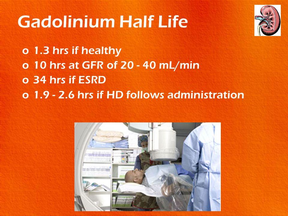 Gadolinium Half Life 1.3 hrs if healthy