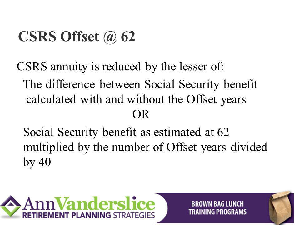 CSRS Offset @ 62 CSRS annuity is reduced by the lesser of: