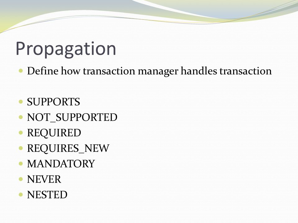 Propagation Define how transaction manager handles transaction