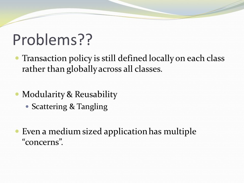 Problems Transaction policy is still defined locally on each class rather than globally across all classes.