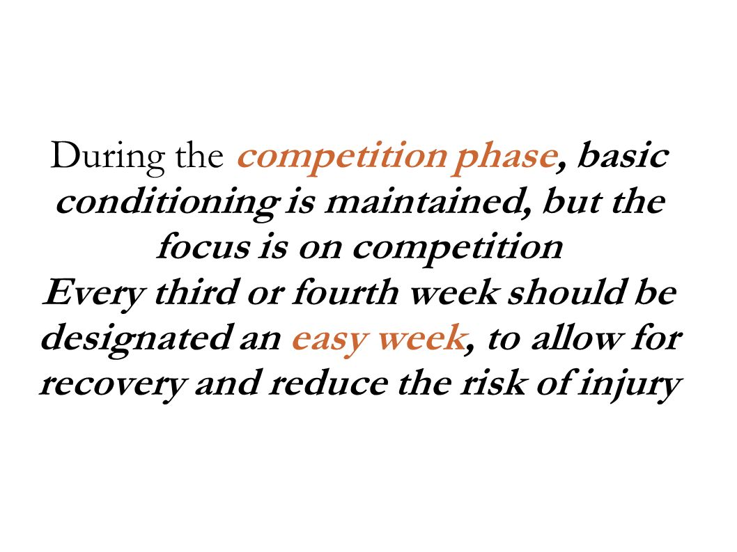 During the competition phase, basic conditioning is maintained, but the focus is on competition Every third or fourth week should be designated an easy week, to allow for recovery and reduce the risk of injury
