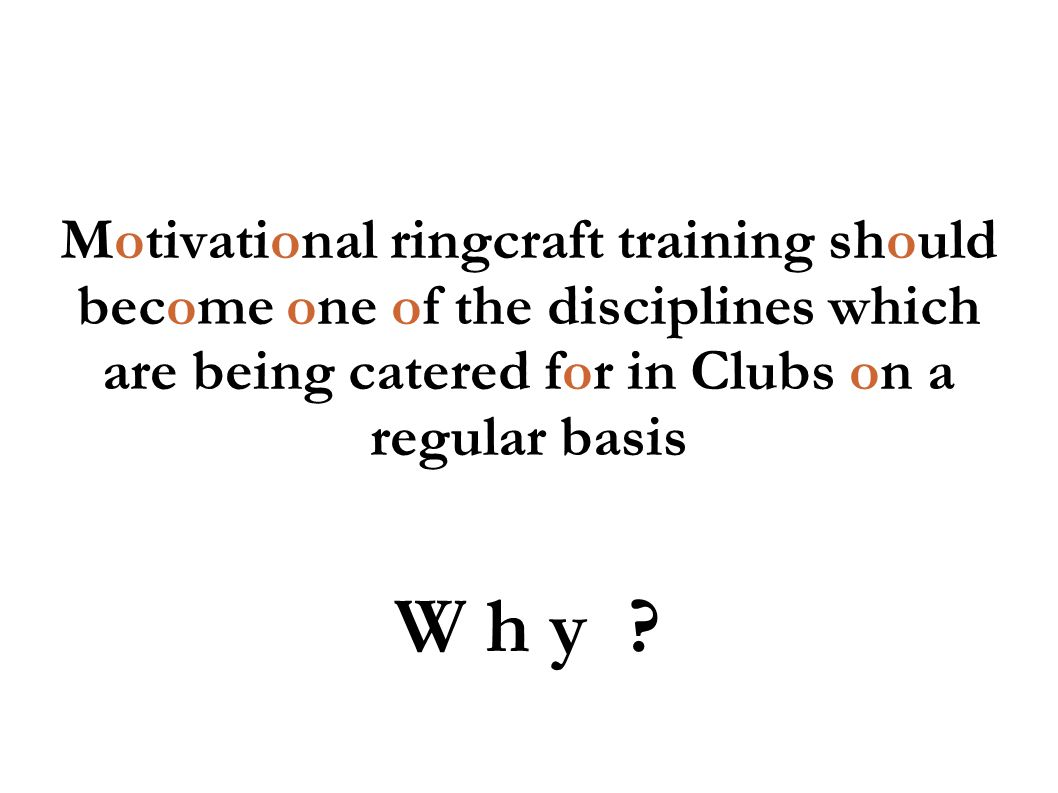 Motivational ringcraft training should become one of the disciplines which are being catered for in Clubs on a regular basis