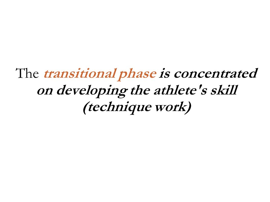 The transitional phase is concentrated on developing the athlete s skill (technique work)