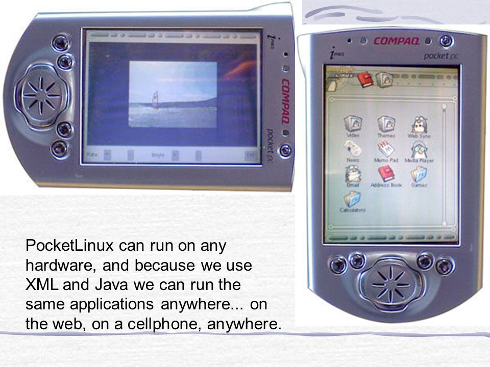 PocketLinux can run on any hardware, and because we use XML and Java we can run the same applications anywhere...