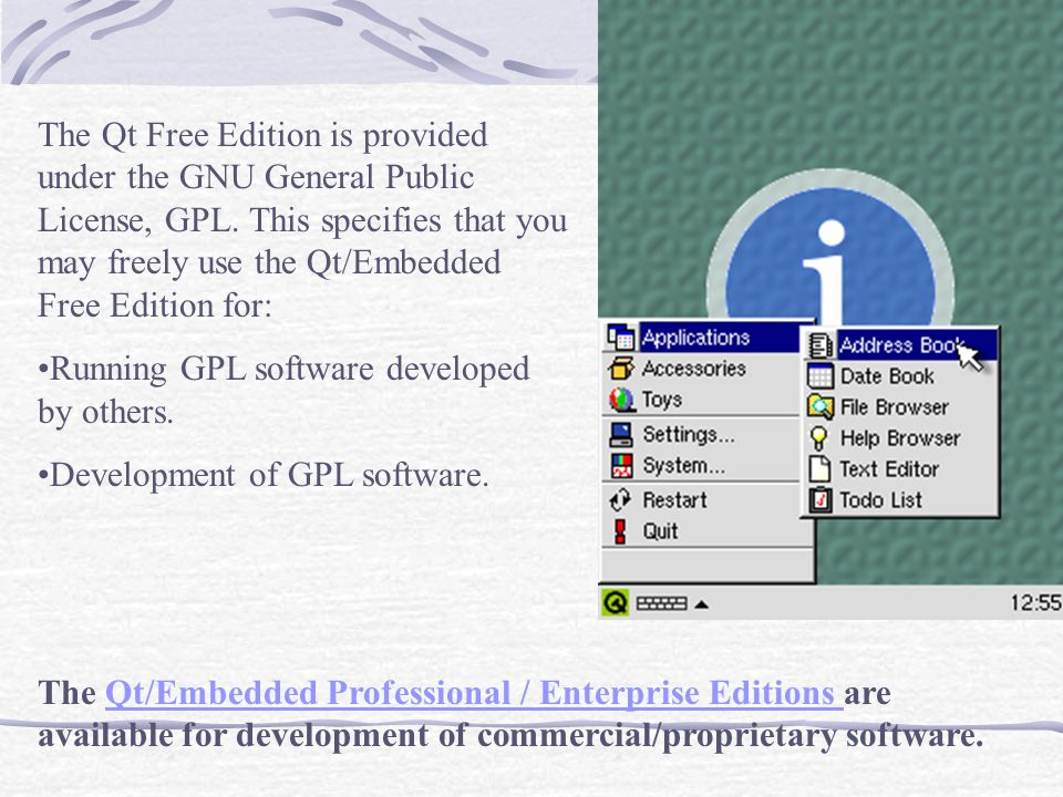 The Qt Free Edition is provided under the GNU General Public License, GPL. This specifies that you may freely use the Qt/Embedded Free Edition for: