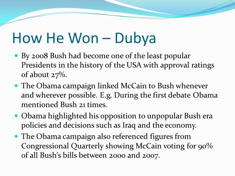 How He Won – Dubya By 2008 Bush had become one of the least popular Presidents in the history of the USA with approval ratings of about 27%.