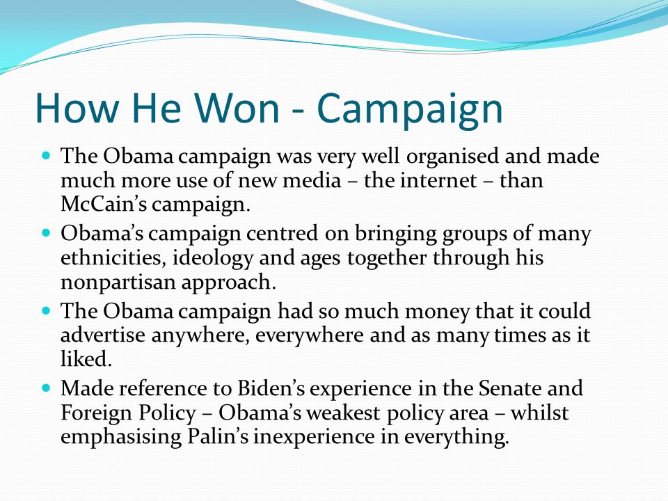 How He Won - Campaign The Obama campaign was very well organised and made much more use of new media – the internet – than McCain's campaign.