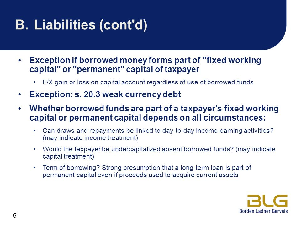 B. Liabilities (cont d) Exception if borrowed money forms part of fixed working capital or permanent capital of taxpayer.