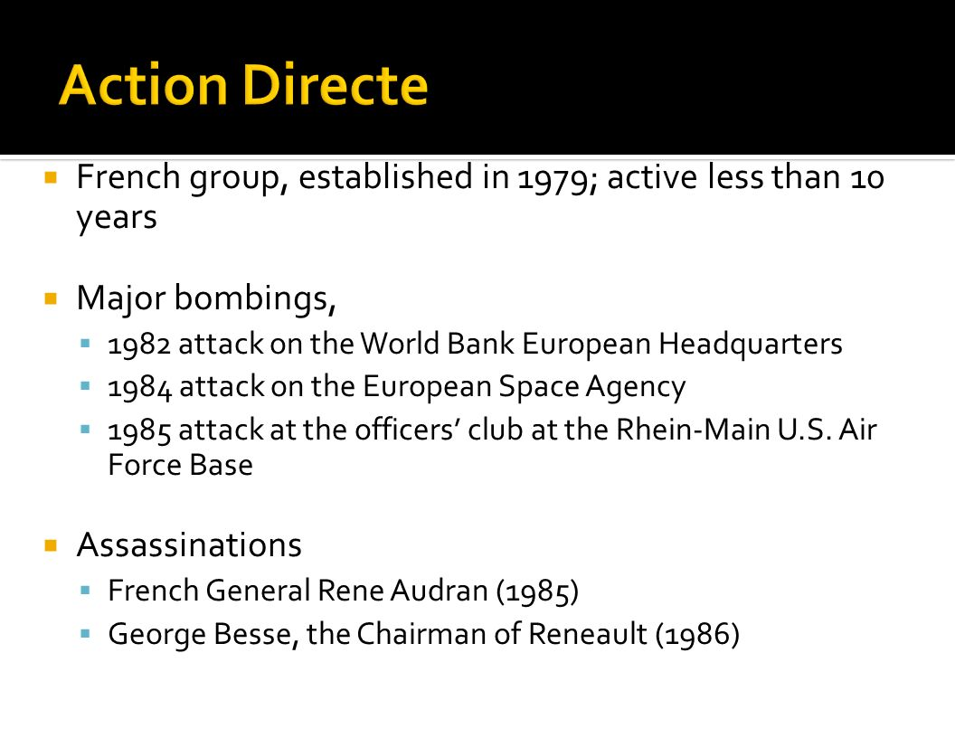 Action Directe French group, established in 1979; active less than 10 years. Major bombings, 1982 attack on the World Bank European Headquarters.