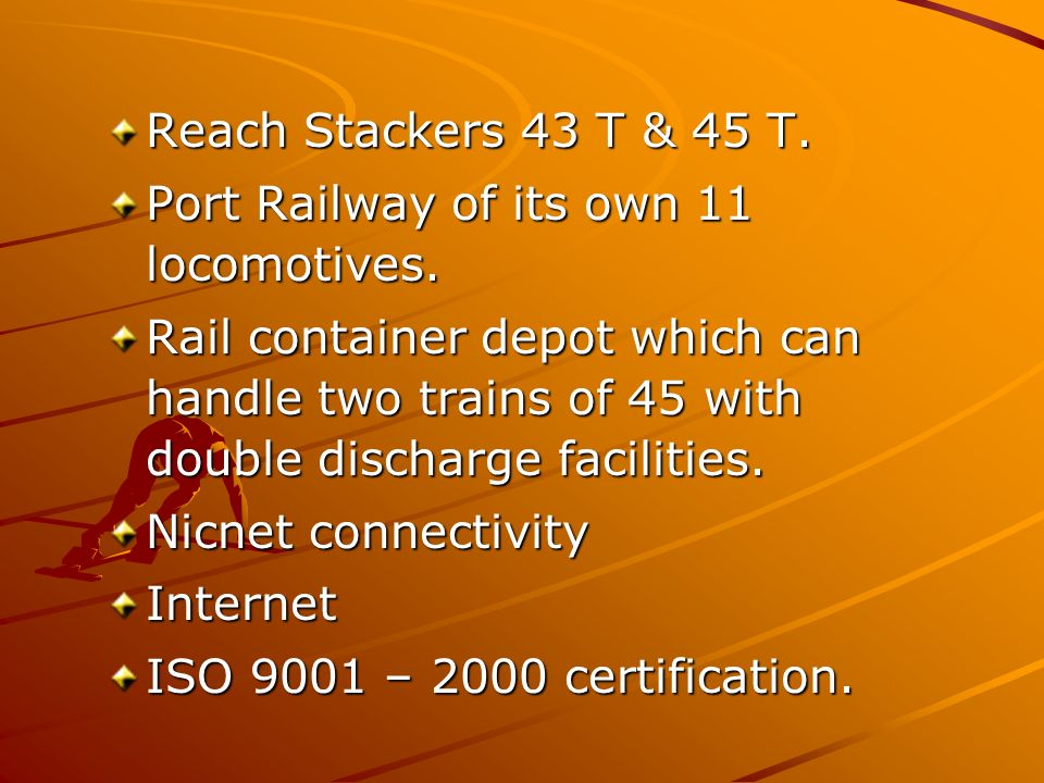 Reach Stackers 43 T & 45 T. Port Railway of its own 11 locomotives.