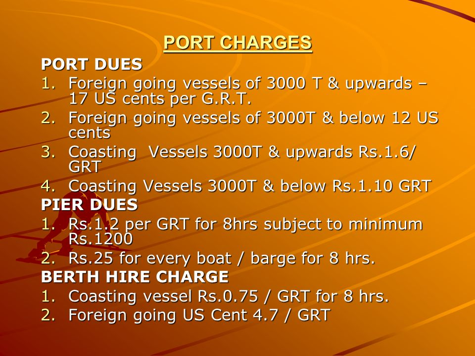 PORT CHARGES PORT DUES. Foreign going vessels of 3000 T & upwards – 17 US cents per G.R.T. Foreign going vessels of 3000T & below 12 US cents.