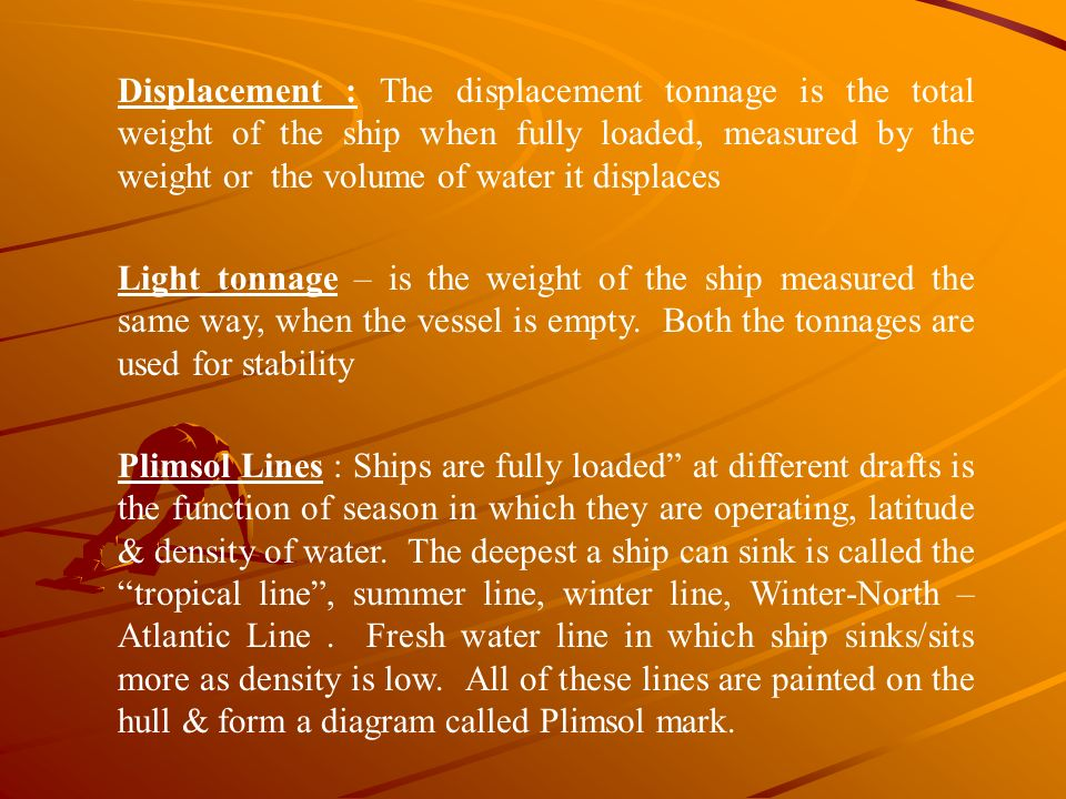 Displacement : The displacement tonnage is the total weight of the ship when fully loaded, measured by the weight or the volume of water it displaces