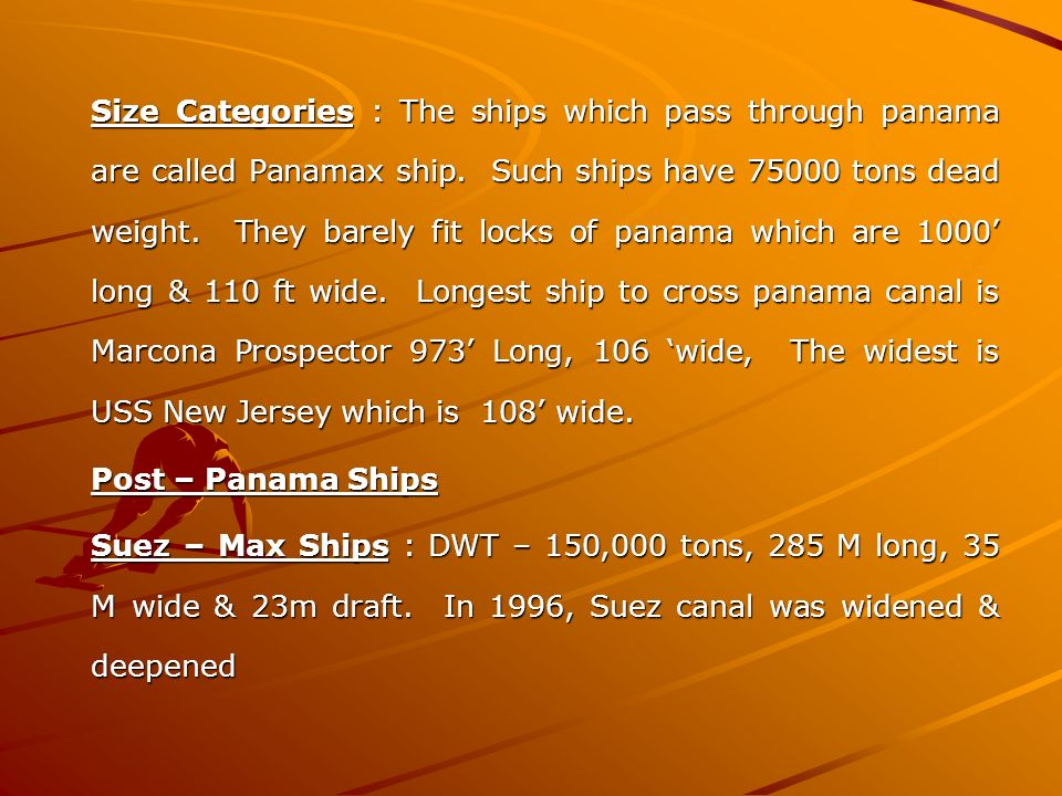 Size Categories : The ships which pass through panama are called Panamax ship. Such ships have 75000 tons dead weight. They barely fit locks of panama which are 1000' long & 110 ft wide. Longest ship to cross panama canal is Marcona Prospector 973' Long, 106 'wide, The widest is USS New Jersey which is 108' wide.