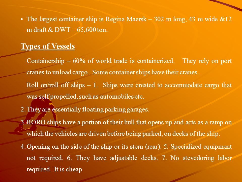 The largest container ship is Regina Maersk – 302 m long, 43 m wide &12 m draft & DWT – 65,600 ton.