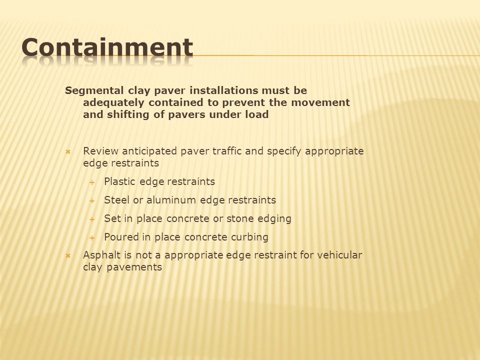 Containment Segmental clay paver installations must be adequately contained to prevent the movement and shifting of pavers under load.