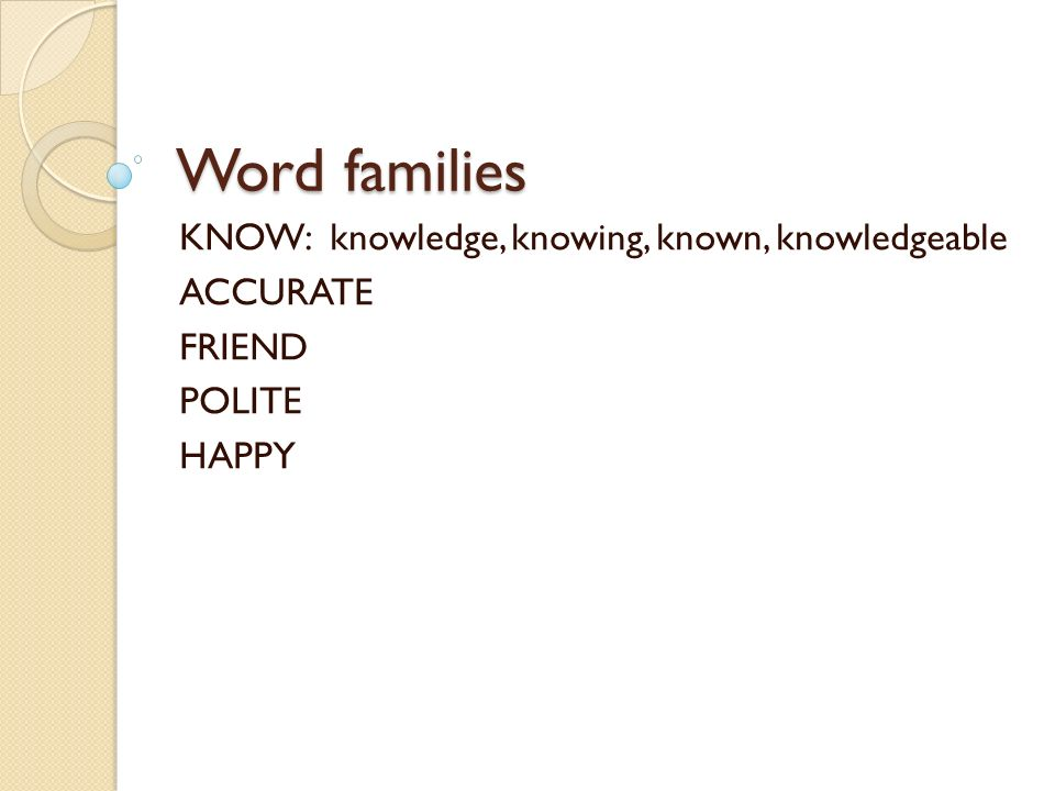 Word families KNOW: knowledge, knowing, known, knowledgeable ACCURATE