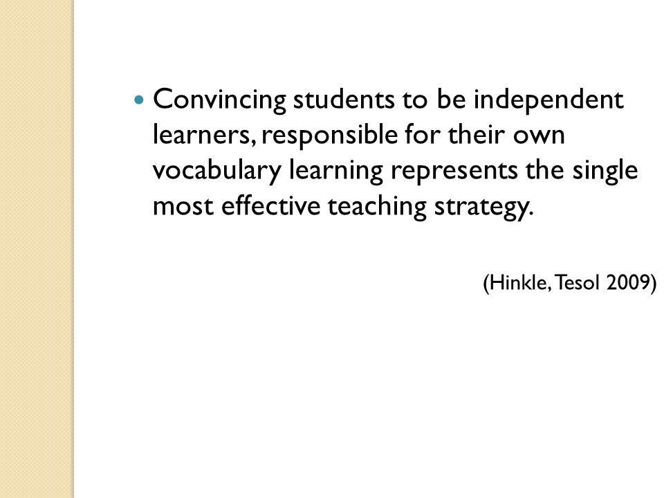 Convincing students to be independent learners, responsible for their own vocabulary learning represents the single most effective teaching strategy.