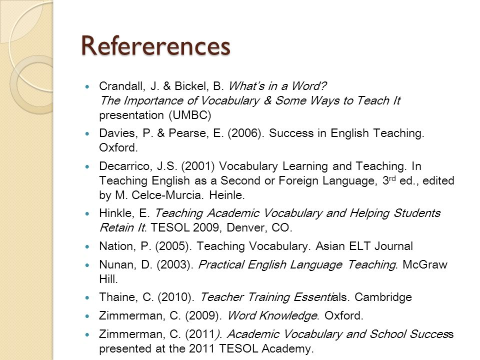 Refererences Crandall, J. & Bickel, B. What's in a Word The Importance of Vocabulary & Some Ways to Teach It presentation (UMBC)