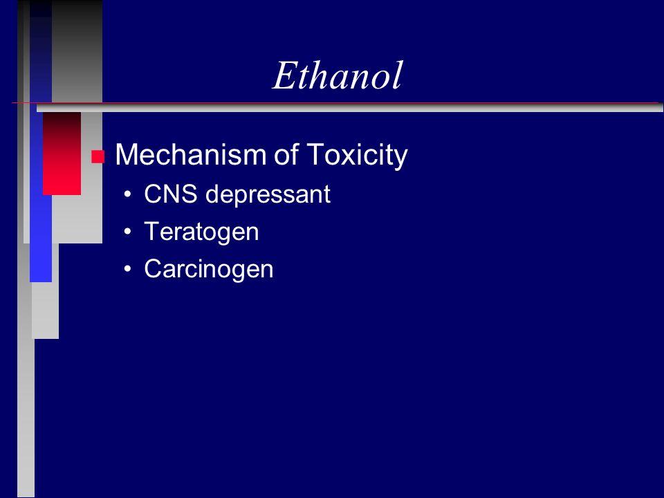 Ethanol Mechanism of Toxicity CNS depressant Teratogen Carcinogen